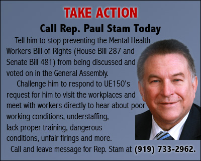TAKE ACTION Call Rep. Paul Stam Today Call him TODAY and tell him to stop preventing the Mental Health Workers Bill of Rights (House bill 287 and Senate Bill 481) from being discussed and voted on in the General Assembly.  Challenge him to respond to UE150's request for him to visit the workplaces and meet with workers directly to hear about poor working conditions, understaffing, lack proper training, dangerous conditions, unfair firings and more. Call and leave message for Rep. Stam at (919) 733-2962.
